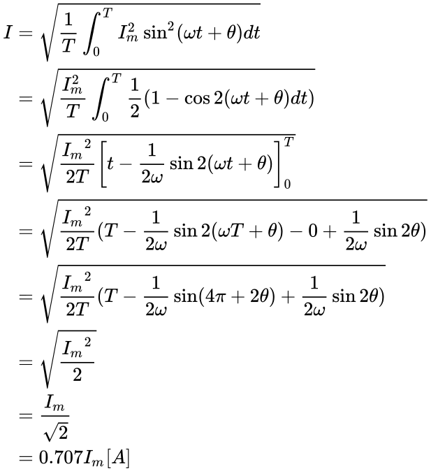 {\displaystyle {\begin{aligned}I&={\sqrt {{\frac {1}{T}}\int _{0}^{T}{I_{m}^{2}}\sin ^{2}({\omega }t+\theta )dt}}\\&={\sqrt {{\frac {I_{m}^{2}}{T}}\int _{0}^{T}{\frac {1}{2}}(1-\cos 2({\omega }t+\theta )dt)}}\\&={\sqrt {{\frac {{I_{m}}^{2}}{2T}}{\left[t-{\frac {1}{2\omega }}\sin 2({\omega }t+{\theta })\right]_{0}^{T}}}}\\&={\sqrt {{\frac {{I_{m}}^{2}}{2T}}(T-{\frac {1}{2\omega }}\sin 2({\omega }T+{\theta })-0+{\frac {1}{2\omega }}\sin 2{\theta })}}\\&={\sqrt {{\frac {{I_{m}}^{2}}{2T}}(T-{\frac {1}{2\omega }}\sin({4\pi }+2{\theta })+{\frac {1}{2\omega }}\sin 2{\theta })}}\\&={\sqrt {\frac {{I_{m}}^{2}}{2}}}\\&={\frac {I_{m}}{\sqrt {2}}}\\&=0.707I_{m}[A]\end{aligned}}}